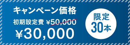 キャンペーン価格 初期設定費¥50,000→¥20,000 限定30本